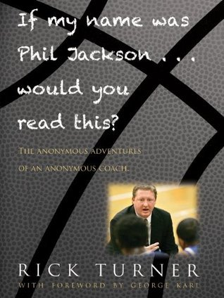If My Name Was Phil Jackson... Would You Read This? The Anonymous Adventures of an Anonymous Coach  by  Rick Turner