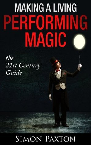 Making a Living Performing Magic, the 21st Century Guide Simon Paxton