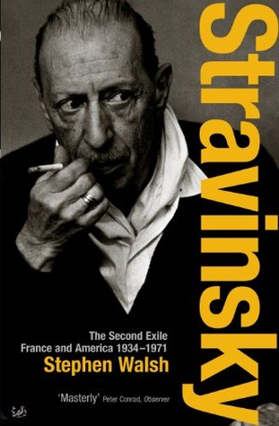Stravinsky: The Second Exile: France and America, 1934 - 1971 Stephen Walsh
