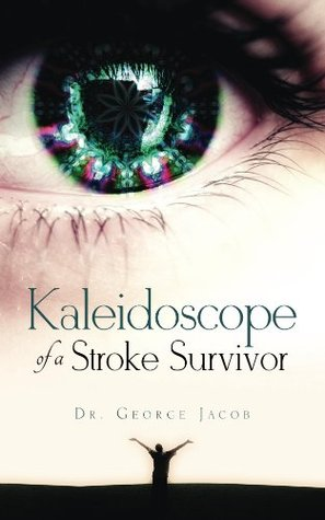 Kaleidoscope of a Stroke Survivor George Jacob