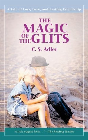 THE MAGIC OF THE GLITS:A Tale of Loss, Love, and Lasting Friendship  by  C.S. Adler