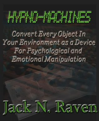 Hypno Machines - How To Convert Every Object In Your Environment As a Device For Psychological and Emotional Manipulaton Jack N. Raven