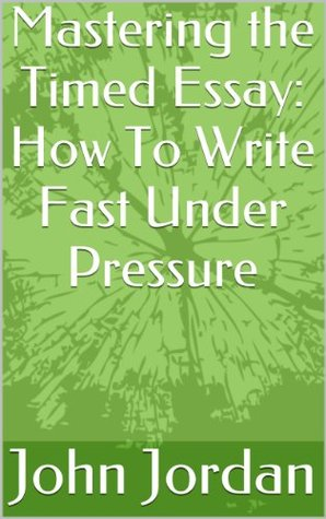 Mastering the Timed Essay: How To Write Fast Under Pressure  by  John Jordan