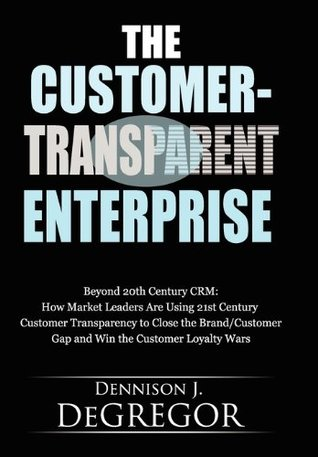 The Customer-Transparent Enterprise: Beyond 20th Century CRM: How Market Leaders Are Using 21st Century Customer Transparency to Close the Brand/Customer Gap and Win the Customer Loyalty Wars Dennison DeGregor