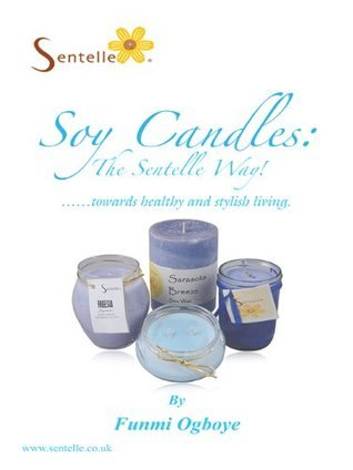 Soy Candles: The Sentelle Way!: Towards Healthy and Stylish Living. Funmi Ogboye