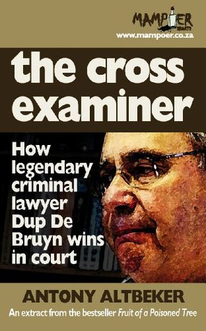 The cross examiner: How legendary criminal lawyer Dup De Bruyn wins in court  by  Antony Altbeker