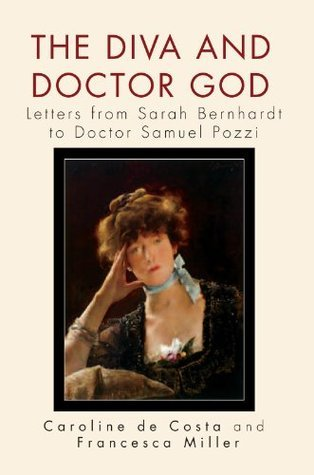 The Diva and Doctor God: Letters from Sarah Bernhardt to Doctor Samuel Pozzi Caroline de Costa