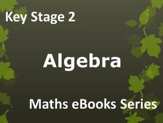 Primary School KS2 (Key Stage 2) Maths - Algebra - Ages 7-11 eBook  by  John Kelliher