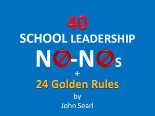 40 School Leadership No-Nos + 24 Golden Rules!  by  John Searl