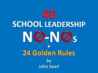 40 School Leadership No-Nos + 24 Golden Rules!  by  John Searl