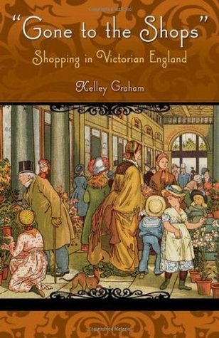 Gone To The Shops: Shopping In Victorian England Kelley Graham