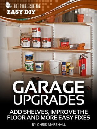 Garage Upgrades:  Add Shelves, Improve the Floor and More Easy Fixes (eHow Easy DIY Kindle Book Series) Chris Marshall