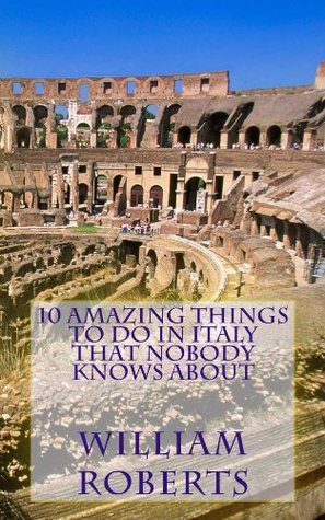 10 Amazing Things to Do in Italy That Nobody Knows About  by  William Roberts