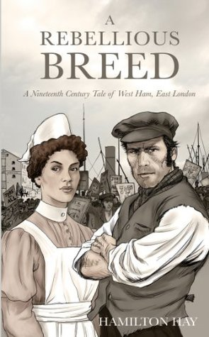 A Rebellious Breed: A Nineteenth Century Tale of West Ham, East London Hamilton Hay