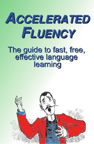 Accelerated Fluency: The Guide to Fast, Free, Effective Language Learning  by  Rick Dearman