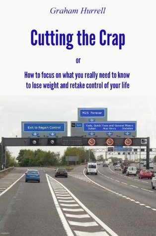 Cutting the Crap - How to Focus on What You Really Need to Know to Lose Weight and Retake Control of Your Life  by  Graham Hurrell