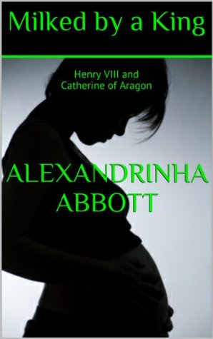 Milked a King: Henry VIII and Catherine of Aragon by Alexandrinha Abbott