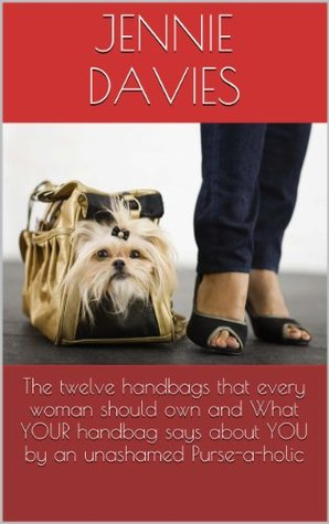 The twelve handbags that every woman should own & What YOUR handbag says about YOU an unashamed Purse-a-holic by Jennie Davies