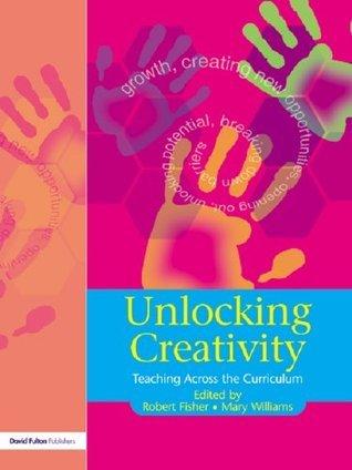 Unlocking Creativity: A Teachers Guide to Creativity Across the Curriculum (Unlocking Series)  by  Robert Fisher