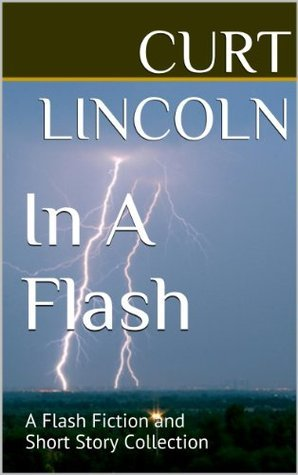 In a Flash: A Flash Fiction Collection  by  Curt Lincoln