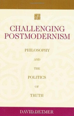 Challenging Postmodernism: Philosophy and the Politics of Truth  by  David Detmer