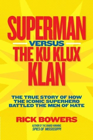 Superman Versus The Ku Klux Klan: The True Story Of How The Iconic Superhero Battled The Men Of Hate Rick Bowers