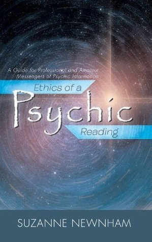 Ethics of a Psychic Reading: A Guide for Professional and Amateur Messengers of Psychic Information  by  Suzanne Newnham