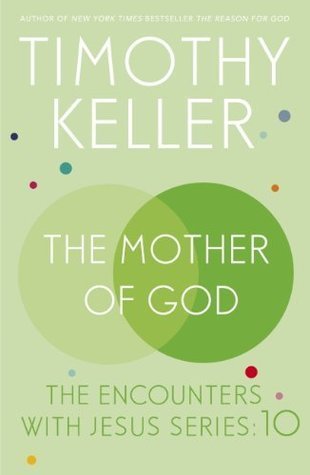 The Mother of God: The Encounters with Jesus Series: 10 Timothy Keller