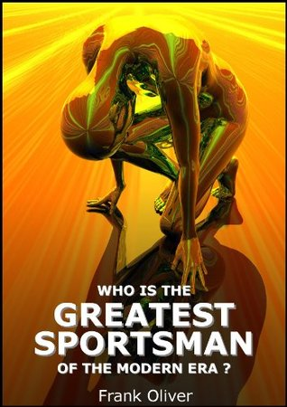Who is the Greatest Sportsman of the Modern Era?  by  Frank Oliver