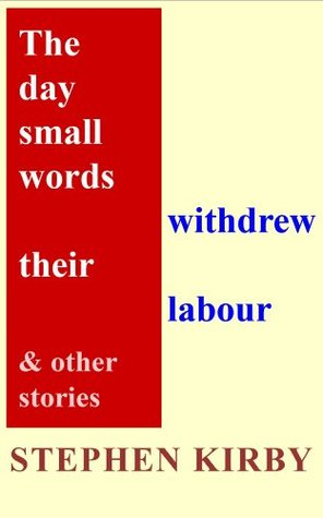 The Day Small Words Withdrew Their Labour and Other Stories Stephen Kirby