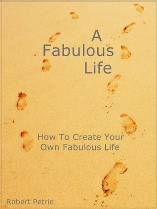 A Fabulous Life - How To Create Your Own Fabulous Life  by  Robert Petrie
