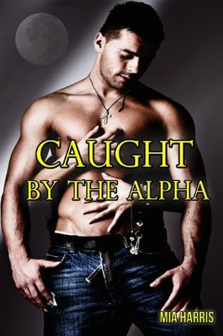 Caught the Alpha by Mia Harris