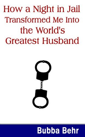 How a Night in Jail Transformed Me Into the Worlds Greatest Husband Bubba Behr
