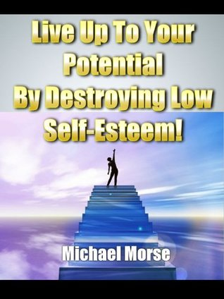 Live Up To Your Potential By Destroying Low Self Esteem! Michael Morse