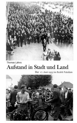 Aufstand in Stadt und Land: Der 17. Juni im Bezirk Potsdam  by  Thomas Lähns