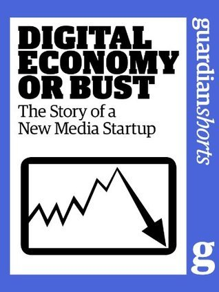 Digital Economy or Bust: The story of a new media startup  by  The Guardian