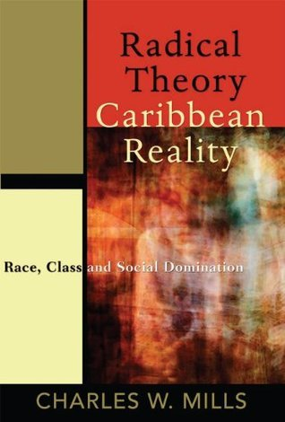 Radical Theory, Caribbean Reality: Race, Class and Social Domination Charles W. Mills