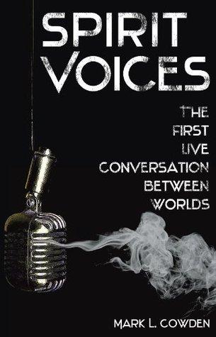 SPIRIT VOICES: The First Live Conversation Between Worlds Mark L. Cowden
