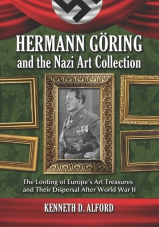 Hermann Goring and the Nazi Art Collection: The Looting of Europes Art Treasures and Their Dispersal After World War II  by  Kenneth D. Alford