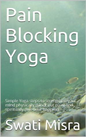 Pain Blocking Yoga: Simple Yoga steps to strengthen your mind physically (block out pain) and spiritually (live a lot happier). Swati Misra