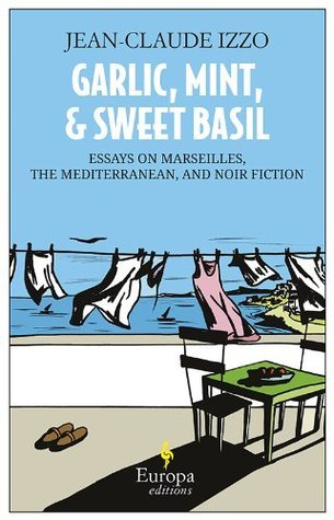 Garlic, Mint and Sweet Basil: : Essays on Marseilles, The Mediterranean, and Noir Fiction  by  Jean-Claude Izzo