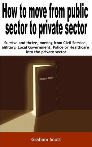 How to Move From Public Sector  To Private Sector  by  Graham Scott