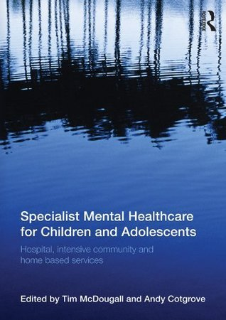 Specialist Mental Healthcare for Children and Adolescents: Hospital, Intensive Community and Home Based Services  by  Tim McDougall