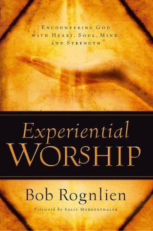 Experiential Worship: Encountering God with Heart, Soul, Mind, and Strength  by  Bob Rognlien