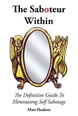 The Saboteur Within: The Definitive Guide To Overcoming Self Sabotage  by  Matt Hudson