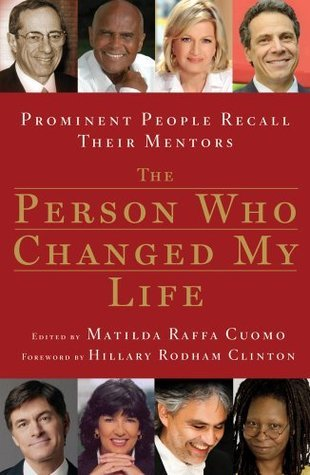 The Person Who Changed My Life: Prominent People Recall Their Mentors Matilda R. Cuomo