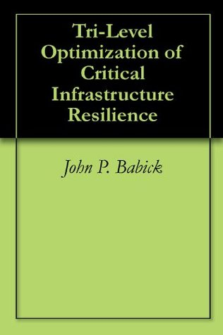 Tri-Level Optimization of Critical Infrastructure Resilience  by  John P. Babick