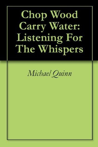Chop Wood Carry Water: Listening For The Whispers  by  Michael Quinn