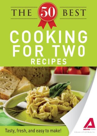 The 50 Best Cooking For Two Recipes: Tasty, fresh, and easy to make! Adams Media