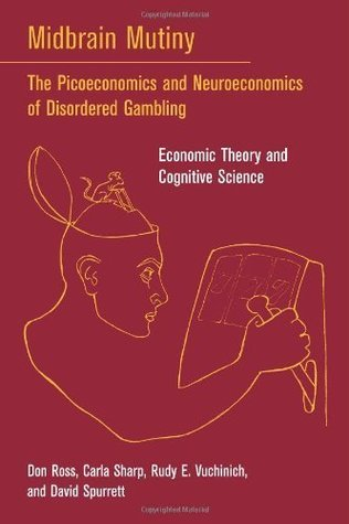 Midbrain Mutiny: The Picoeconomics and Neuroeconomics of Disordered Gambling: Economic Theory and Cognitive Science (Bradford Books): The Picoeconomics ... - Economic Theory and Cognitive Science  by  Don Ross